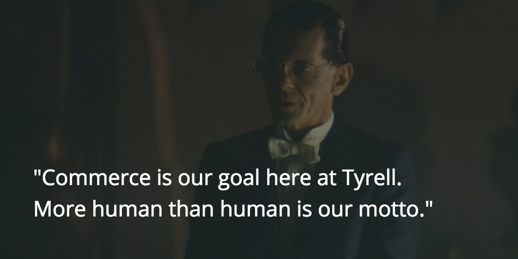 Commerce is our goal here at Tyrell. More human than human is our motto…